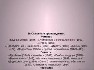 18.Основные произведения: Романы: «Бедные люди» (1846), «Униженные и оскорбле