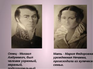 Отец - Михаил Андреевич, был человек угрюмый, нервный, подозрительный. Мать -