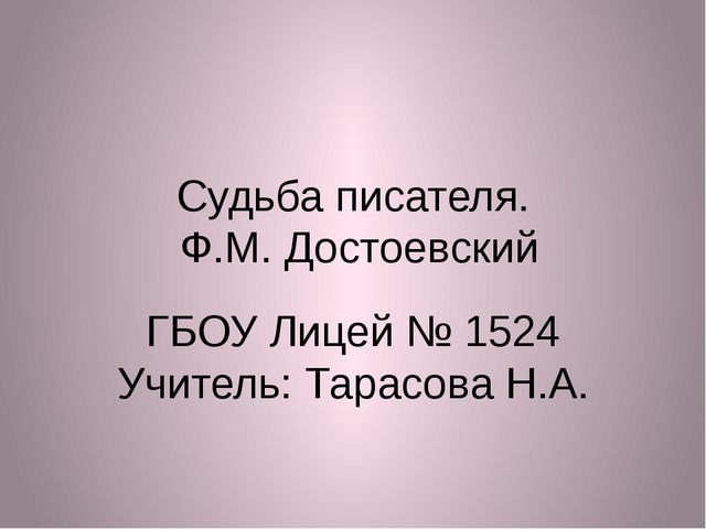 Судьба писателя. Ф.М. Достоевский ГБОУ Лицей № 1524 Учитель: Тарасова Н.А.