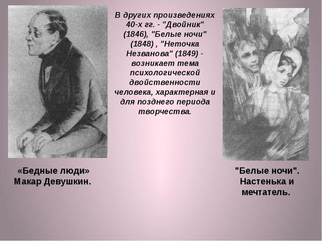 """В других произведениях 40-х гг. - """"Двойник"""" (1846), """"Белые ночи"""" (1848) , """"Не..."""