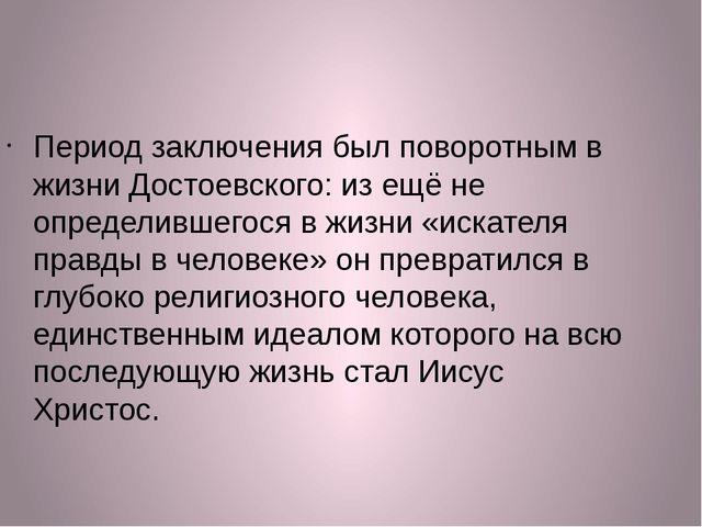 Период заключения был поворотным в жизни Достоевского: из ещё не определившег...