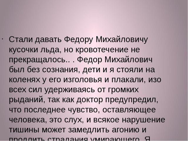 Стали давать Федору Михайловичу кусочки льда, но кровотечение не прекращалось...