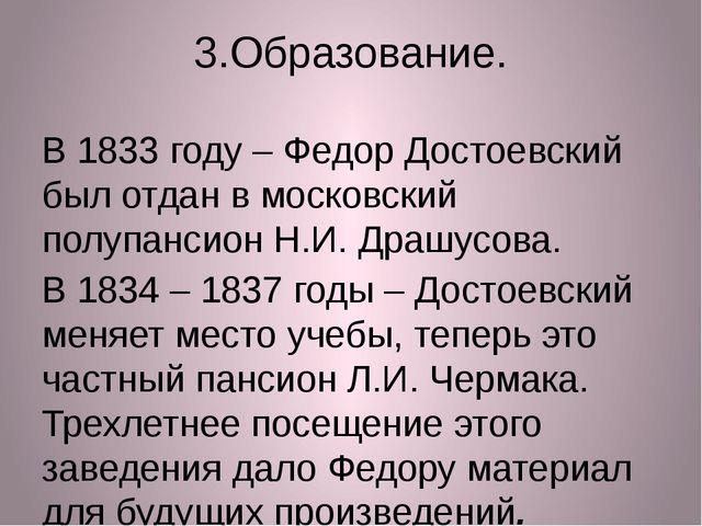 3.Образование. В 1833 году – Федор Достоевский был отдан в московский полупан...