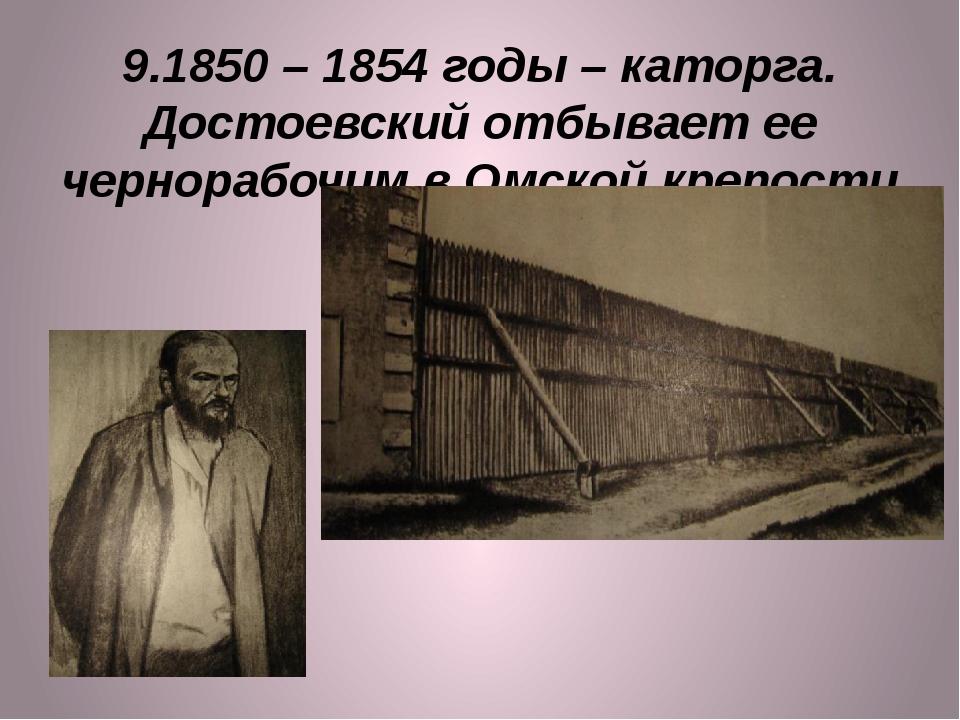 9.1850 – 1854 годы – каторга. Достоевский отбывает ее чернорабочим в Омской к...