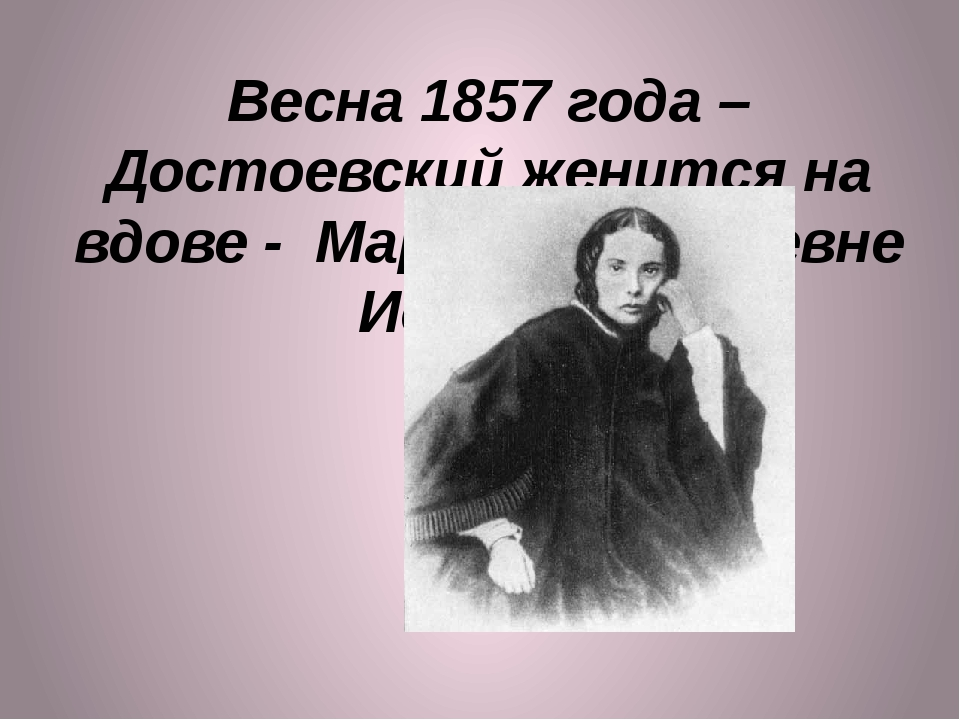 Весна 1857 года –Достоевский женится на вдове - Марии Дмитриевне Исаевой.