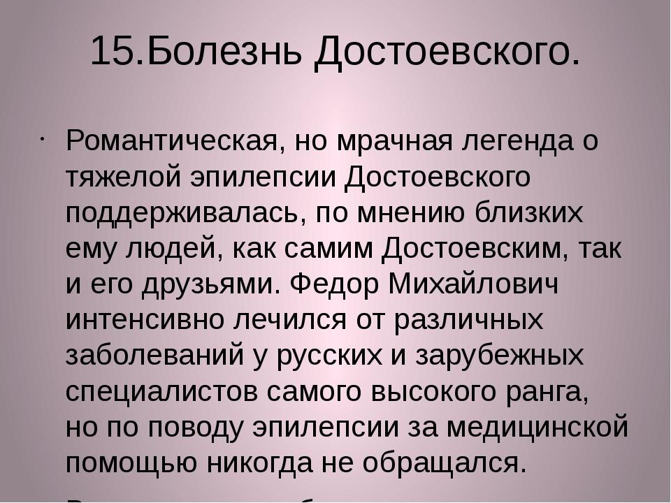 15.Болезнь Достоевского. Романтическая, но мрачная легенда о тяжелой эпилепси...