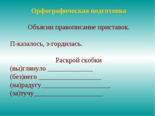 Орфографическая подготовка Объясни правописание приставок. П-казалось, з-горд