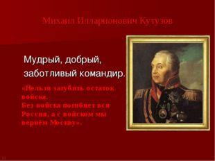Михаил Илларионович Кутузов Мудрый, добрый, заботливый командир. «Нельзя загу