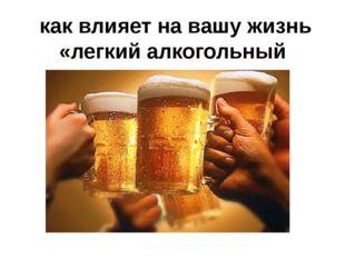 как влияет на вашу жизнь «легкий алкогольный напиток» - пиво.