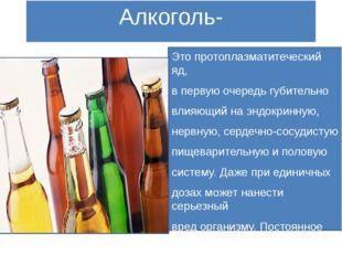 Алкоголь- Это протоплазматитеческий яд, в первую очередь губительно влияющий