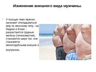 Изменение внешнего вида мужчины. У пьющих пиво мужчин начинает откладываться