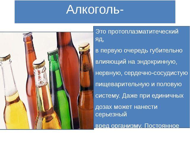 Алкоголь- Это протоплазматитеческий яд, в первую очередь губительно влияющий...