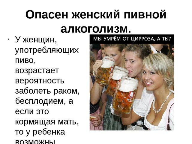 Опасен женский пивной алкоголизм. У женщин, употребляющих пиво, возрастает ве...