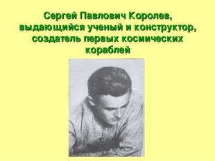 Сергей Павлович Королев, выдающийся ученый и конструктор, создатель первых ко