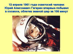 12 апреля 1961 года советский человек Юрий Алексеевич Гагарин впервые побывал