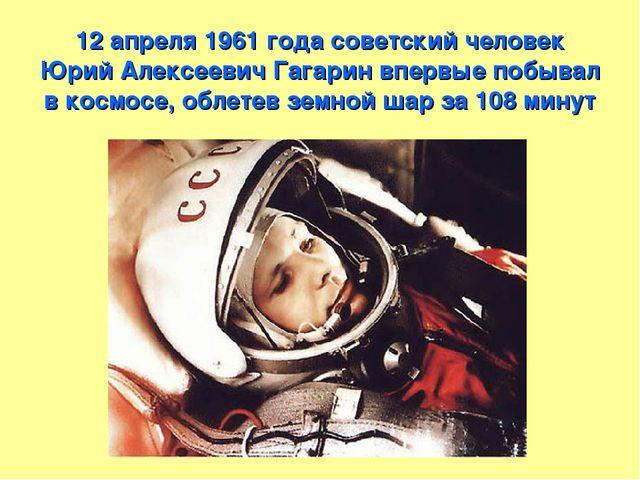 12 апреля 1961 года советский человек Юрий Алексеевич Гагарин впервые побывал...