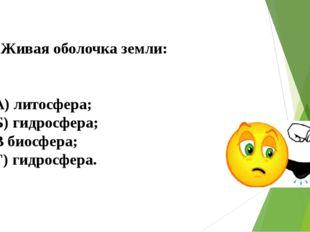 Живая оболочка земли: А) литосфера; Б) гидросфера; В биосфера; Г) гидросфера.