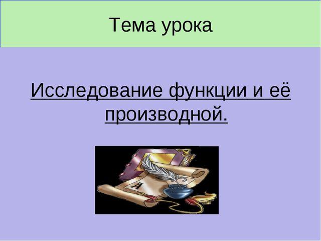 Тема урока Исследование функции и её производной.