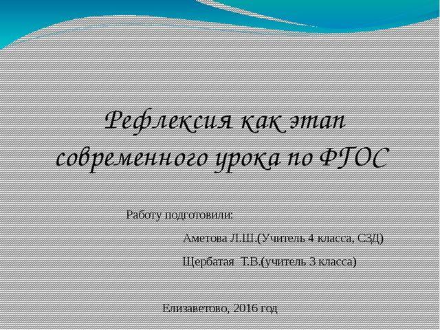 Рефлексия как этап современного урока по ФГОС Работу подготовили: Аметова Л....