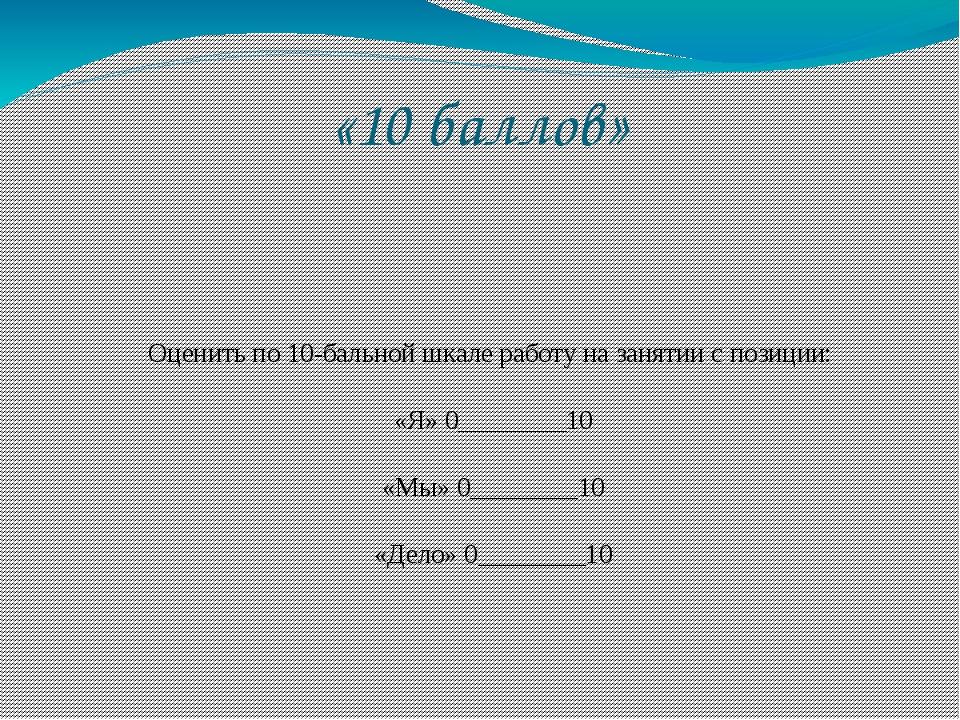 «10 баллов» Оценить по 10-бальной шкале работу на занятии с позиции: «Я» 0___...