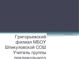 Волшебница вода Григорьевский филиал МБОУ Шпикуловской СОШ Учитель группы пре