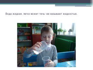 Вода жидкая, легко может течь- ее называют жидкостью.