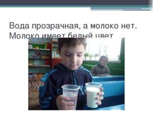 Вода прозрачная, а молоко нет. Молоко имеет белый цвет.