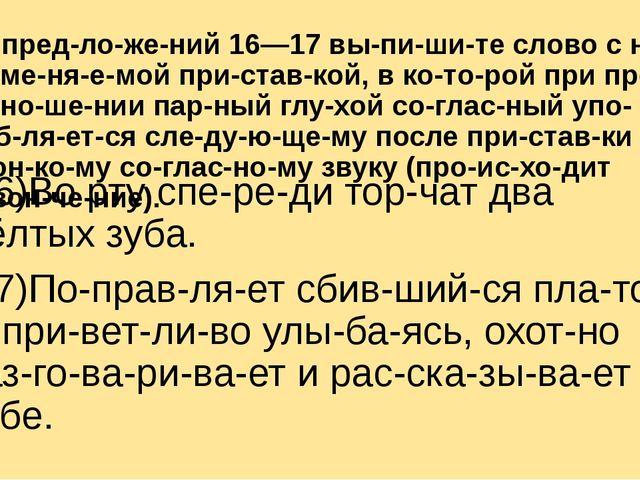Из предложений 16—17 выпишите слово с неизменяемой приставкой, в...