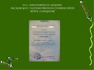 2012 г. БЛАГОДАРНОСТЬ РЕКТОРА МОСКОВСКОГО ГОСУДАРСТВЕННОГО УНИВЕРСИТЕТА ПУТЕЙ