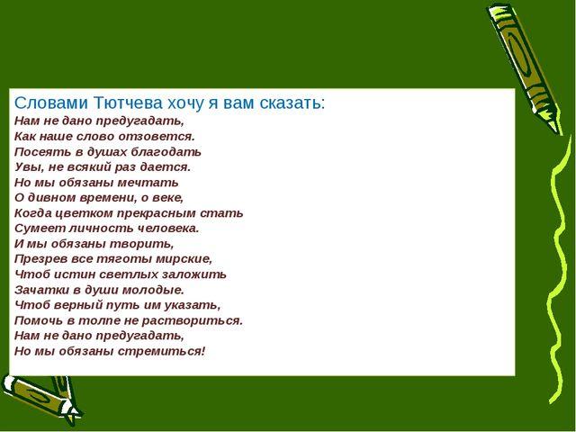 Словами Тютчева хочу я вам сказать: Нам не дано предугадать, Как наше слово о...