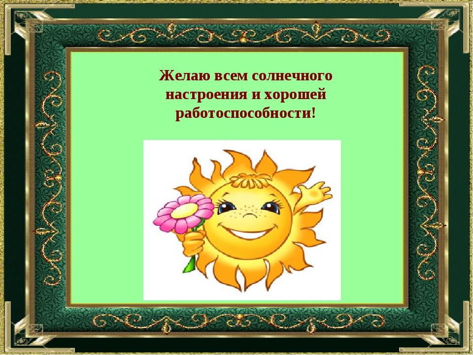 Желаю всем солнечного настроения и хорошей работоспособности!