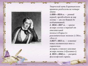 Творческий путь Баратынского принято разделять на четыре этапа 1.1818—1824 гг