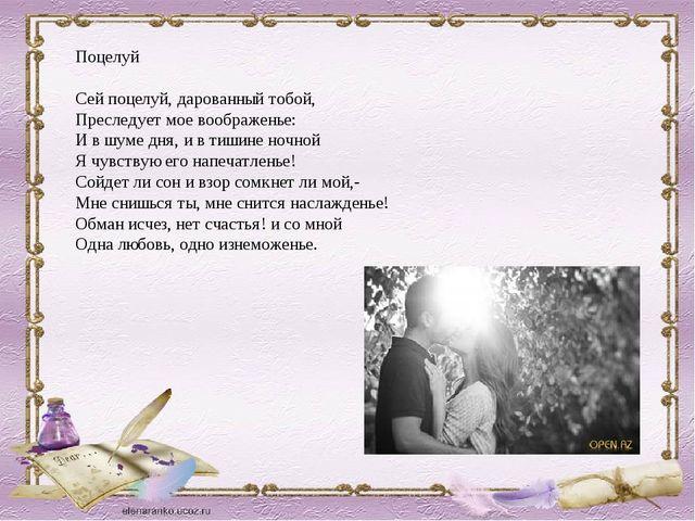 Поцелуй Сей поцелуй, дарованный тобой, Преследует мое воображенье: И в шуме д...