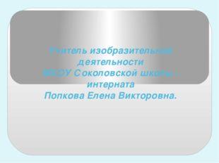 Учитель изобразительной деятельности МКОУ Соколовской школы - интерната Попко