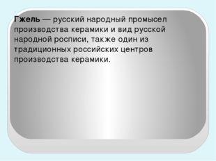 Гжель— русский народный промысел производства керамики и вид русской народн