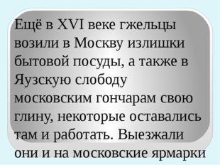 Ещё в XVI веке гжельцы возили в Москву излишки бытовой посуды, а также в Яузс