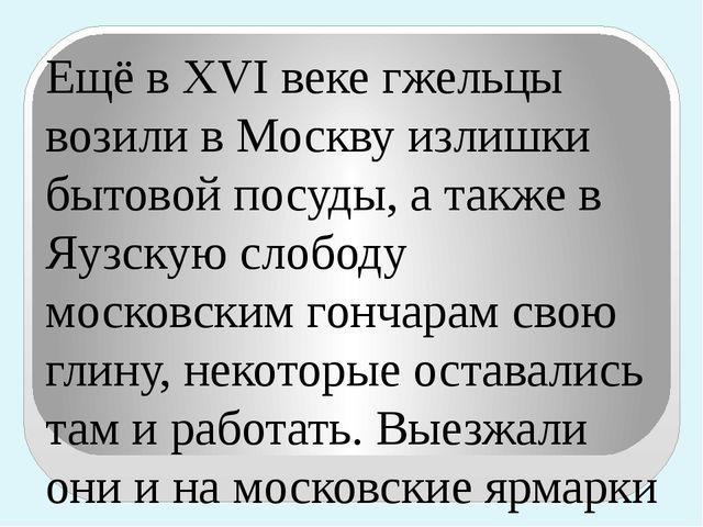 Ещё в XVI веке гжельцы возили в Москву излишки бытовой посуды, а также в Яузс...