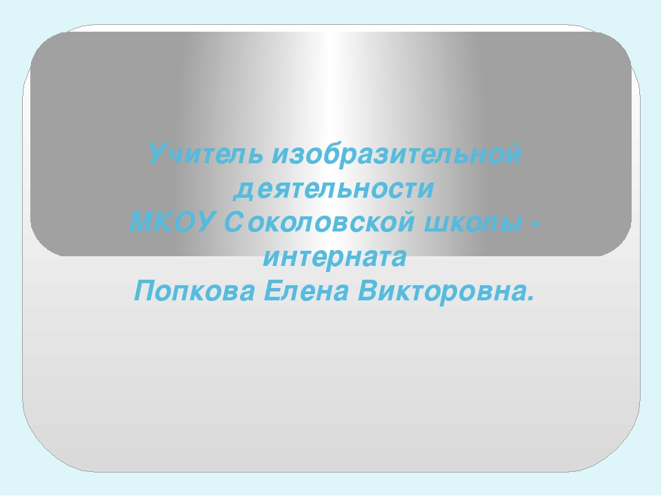Учитель изобразительной деятельности МКОУ Соколовской школы - интерната Попко...