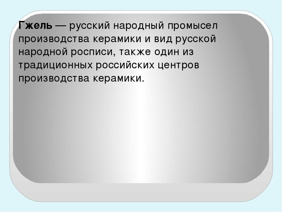Гжель— русский народный промысел производства керамики и вид русской народн...