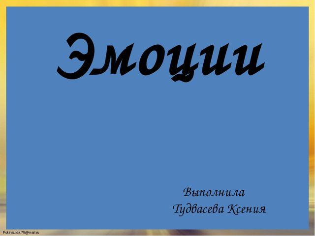 Эмоции Выполнила Тудвасева Ксения FokinaLida.75@mail.ru