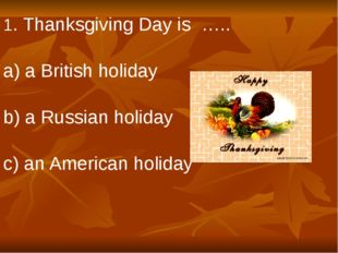 1. Thanksgiving Day is ….. a) a British holiday b) a Russian holiday c) an Am