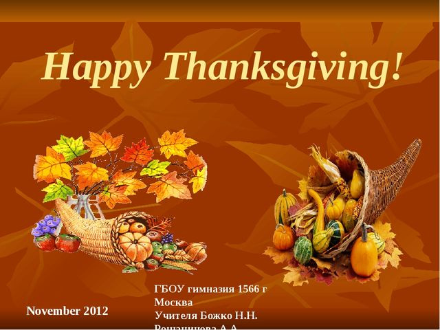 Happy Thanksgiving! November 2012 ГБОУ гимназия 1566 г Москва Учителя Божко Н...