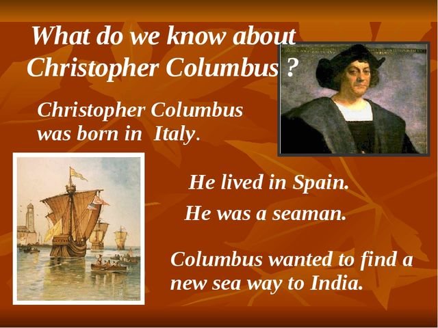Christopher Columbus was born in Italy. He lived in Spain. He was a seaman....