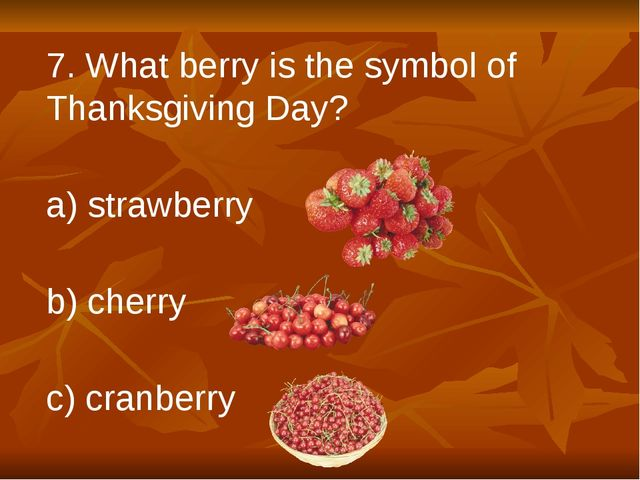 7. What berry is the symbol of Thanksgiving Day? a) strawberry b) cherry c) c...