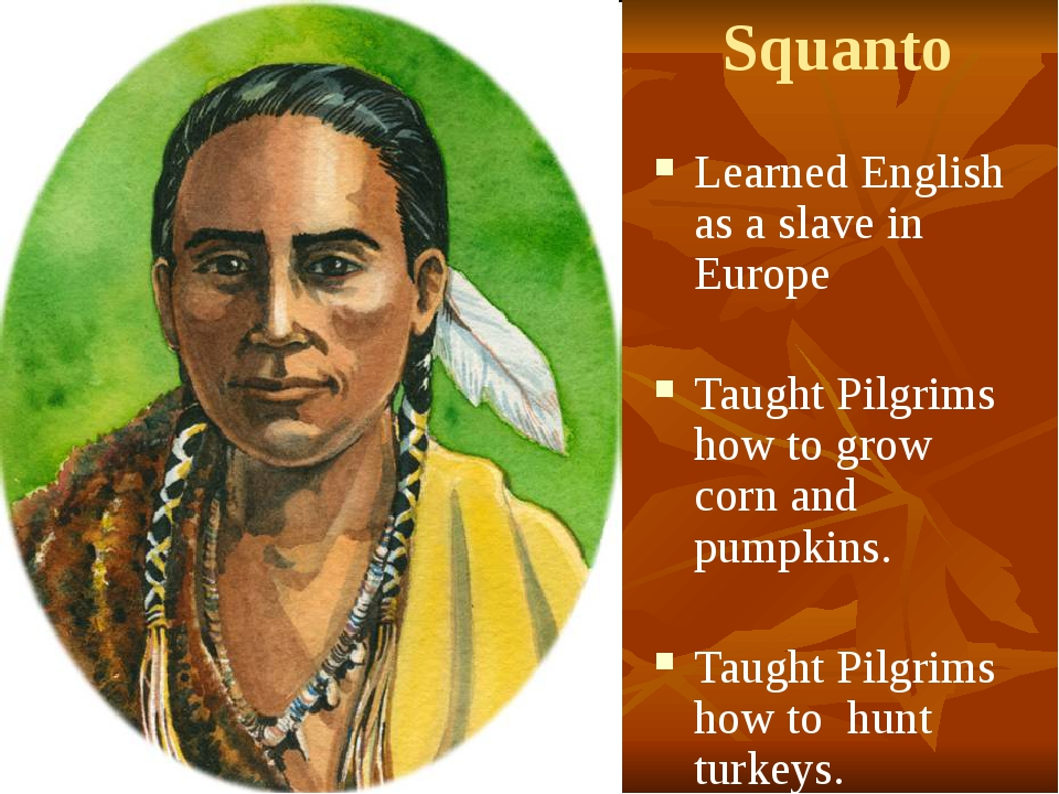 Squanto Learned English as a slave in Europe Taught Pilgrims how to grow corn...