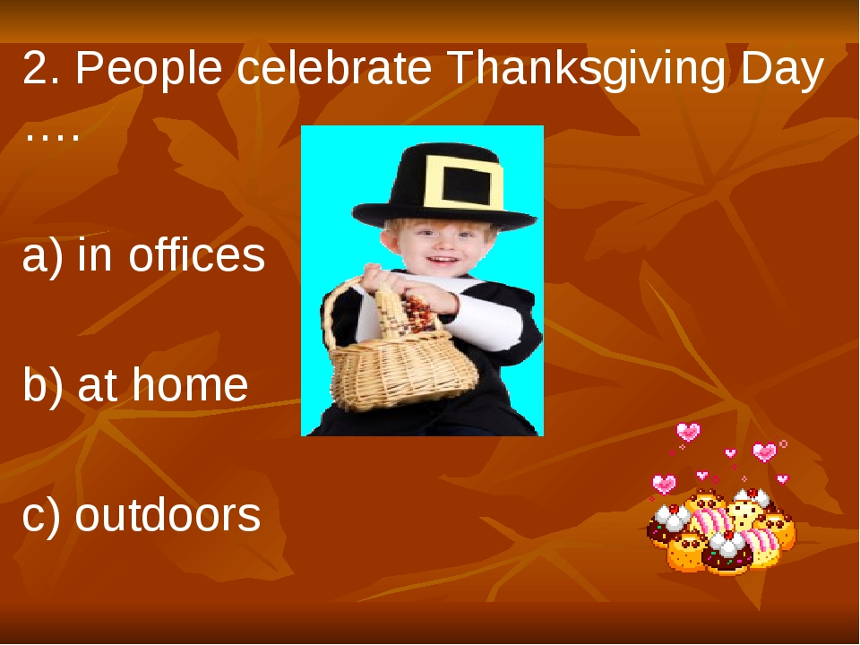 2. People celebrate Thanksgiving Day …. a) in offices b) at home c) outdoors