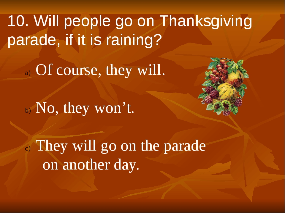 10. Will people go on Thanksgiving parade, if it is raining? Of course, they...