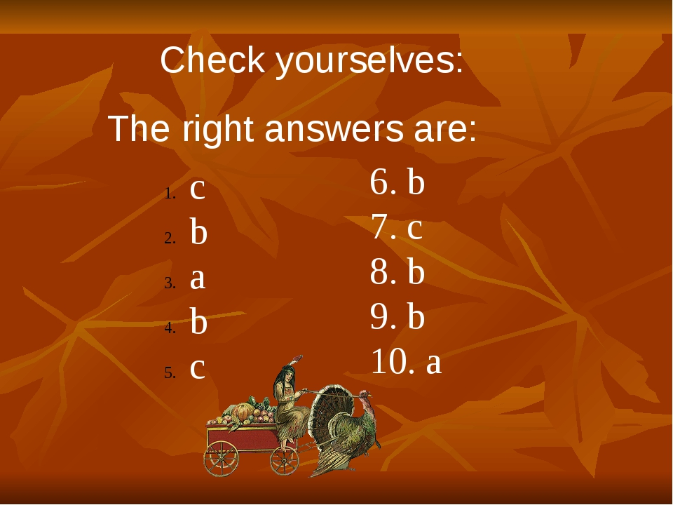 Check yourselves: The right answers are: c b a b c 6. b 7. c 8. b 9. b 10. a