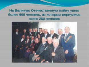 На Великую Отечественную войну ушло более 600 человек, из которых вернулись в