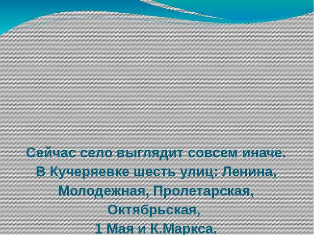 Сейчас село выглядит совсем иначе. В Кучеряевке шесть улиц: Ленина, Молодежна...